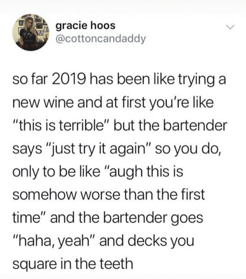 "Be Like, Yeah, and Wine: gracie hoos  @cottoncandaddy  so far 2019 has been like trying a  new wine and at first you're like  ""this is terrible"" but the bartender  says ""just try it again"" so you do,  only to be like ""augh this is  somehow worse than the first  time"" and the bartender goes  ""haha, yeah"" and decks you  square in the teeth"