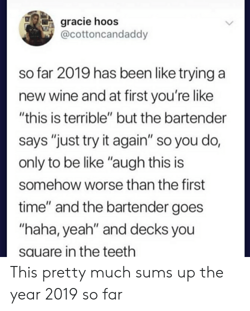 "Be Like, Yeah, and Wine: gracie hoos  @cottoncandaddy  so far 2019 has been like trying a  new wine and at first you're like  ""this is terrible"" but the bartender  says ""just try it again"" so you do,  only to be like ""augh this is  somehow worse than the first  time"" and the bartender goes  ""haha, yeah"" and decks you  square in the teeth This pretty much sums up the year 2019 so far"