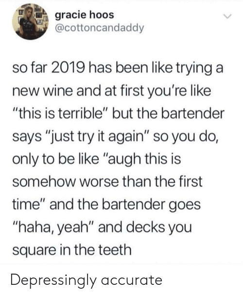 "Be Like, Yeah, and Wine: gracie hoos  @cottoncandaddy  so far 2019 has been like trying a  new wine and at first you're like  ""this is terrible"" but the bartender  says ""just try it again"" so you do,  only to be like ""augh this is  somehow worse than the first  time"" and the bartender goes  ""haha, yeah"" and decks you  square in the teeth Depressingly accurate"