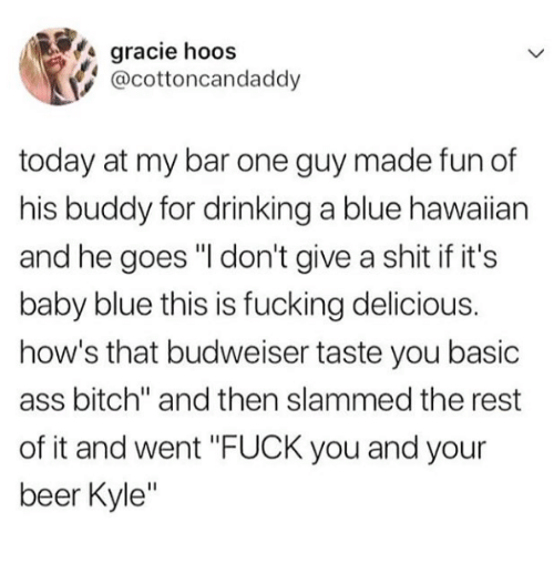 """Ass, Beer, and Bitch: gracie hoos  @cottoncandaddy  today at my bar one guy made fun of  his buddy for drinking a blue hawaiian  and he goes """"I don't give a shit if it's  baby blue this is fucking delicious.  how's that budweiser taste you basic  ass bitch"""" and then slammed the rest  of it and went """"FUCK you and your  beer Kyle"""""""
