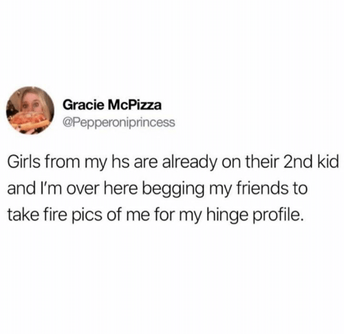 Fire, Friends, and Girls: Gracie McPizza  @Pepperoniprincess  Girls from my hs are already on their 2nd kid  and I'm over here begging my friends to  take fire pics of me for my hinge profile.