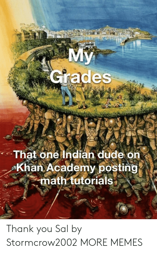 Dank, Dude, and Memes: Grades  That one Indian dude on  Khan Academy posting  math tutorials* Thank you Sal by Stormcrow2002 MORE MEMES