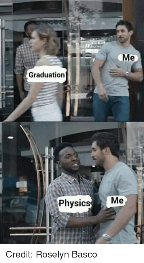 Memes, 🤖, and Physic: Graduation  Me  Physic Credit: Roselyn Basco