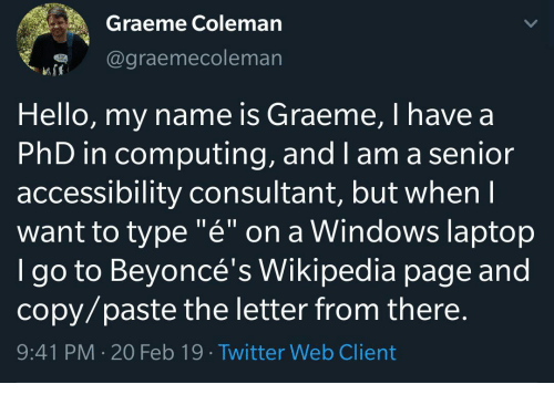 "Hello, Twitter, and Wikipedia: Graeme Coleman  @graemecoleman  Hello, my name is Graeme, I have a  PhD in computing, and I am a senior  accessibility consultant, but whenI  want to type ""é"" on a Windows laptop  I go to Beyoncé's Wikipedia page and  copy/paste the letter from there.  9:41 PM 20 Feb 19 Twitter Web Client"