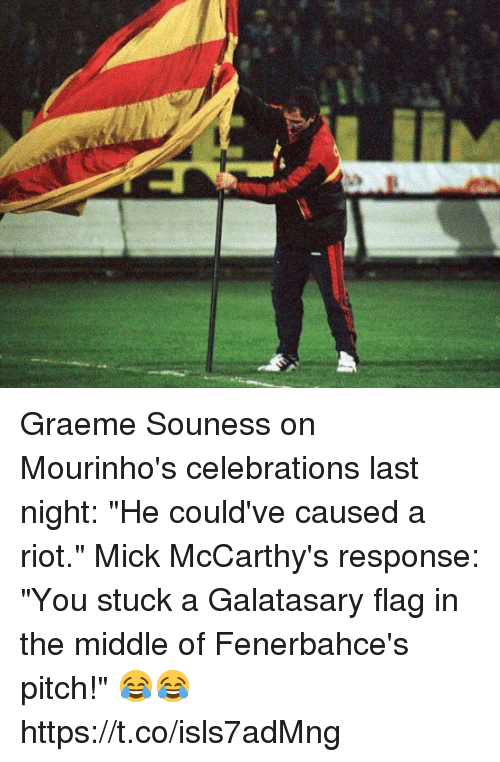 """Riot, Soccer, and The Middle: Graeme Souness on Mourinho's celebrations last night: """"He could've caused a riot.""""  Mick McCarthy's response: """"You stuck a Galatasary flag in the middle of Fenerbahce's pitch!""""  😂😂 https://t.co/isls7adMng"""