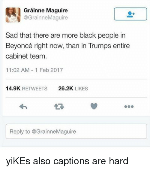 Memes, 🤖, and Yikes: Grainne Maguire  @Grainne Maguire  Sad that there are more black people in  Beyoncé right now, than in Trumps entire  cabinet team.  11:02 AM 1 Feb 2017  14.9K  RETWEETS  26.2K  LIKES  Reply to @GrainneMaguire yiKEs also captions are hard