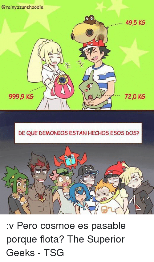 Memes, Superior, and 🤖: Grainy azurehoodie  49,5 KG  72,0 KG  999,9 KG  DE QUE DEMONIOS ESTAN HECHOS ESOS DOS? :v Pero cosmoe es pasable porque flota? The Superior Geeks - TSG