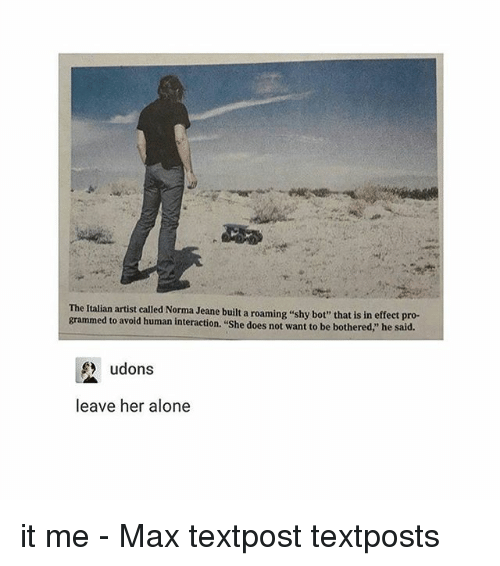 """Memes, 🤖, and Human: grammed artist called Norma built a roaming ushy bot"""" that is in effect pro-  to avoid human interaction. """"She does not want to be he said.  bothered,"""" udons  leave her alone it me - Max textpost textposts"""