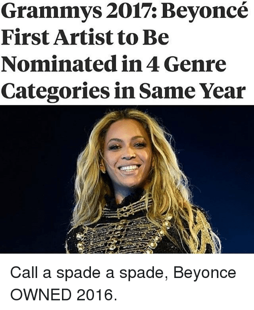 Beyonce, Grammys, and Memes: Grammys 2017: Beyoncé  First Artist to Be  Nominated in 4 Genre  Categories in Same Year Call a spade a spade, Beyonce OWNED 2016.
