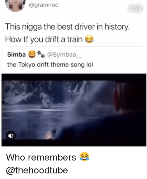 Lol, Memes, and Best: @gramnoc  0:33  This nigga the best driver in history  How tf you drift a train  Simba @Symbaa  the Tokyo drift theme song lol Who remembers 😂 @thehoodtube