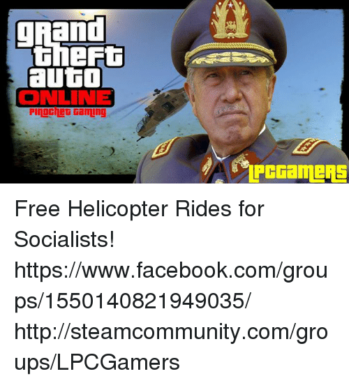 Memes, Grand, and Socialist: grand  auto  ONLINE  Pinochet Gaming Free Helicopter Rides for Socialists! https://www.facebook.com/groups/1550140821949035/ http://steamcommunity.com/groups/LPCGamers
