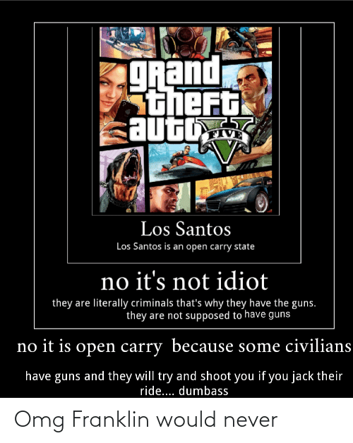 Guns, Omg, and Grand: gRand  Stheft  auto  VE  Los Santos  Los Santos is an open carry state  no it's not idiot  they are literally criminals that's why they have the guns.  they are not supposed to have guns  no it is open carry because some civilians  have guns and they will try and shoot you if you jack their  ride... dumbass Omg Franklin would never