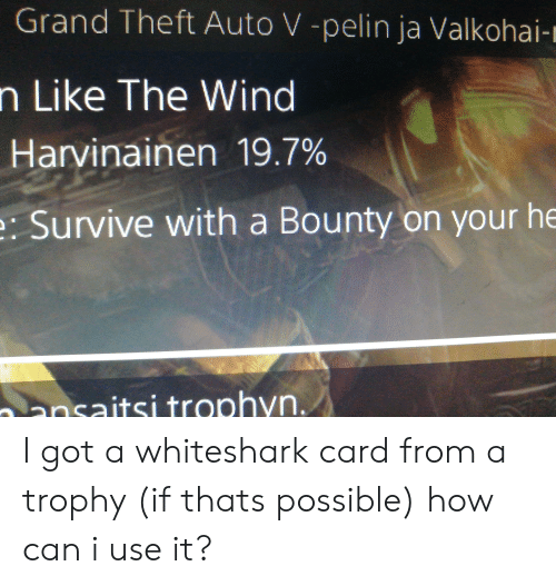 Grand, How, and Got: Grand Theft Auto V -pelin ja Valkohai-m  n Like The Wind  Harvinainen 19.7%  e: Survive with a Bounty on your he  ansaitsi trophyn. I got a whiteshark card from a trophy (if thats possible) how can i use it?