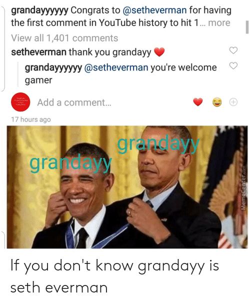 youtube.com, Thank You, and History: grandayyyyyy Congrats to @setheverman for having  the first comment in YouTube history to hit 1... more  View all 1,401 comments  setheverman thank you grandayy  grandayyyyyy @setheverman you're welcome  gamer  Sometimes  te perfectly ckay  lo be a  Pusby BAch  Add a comment...  17 hours ago  granday  gra deyy  +  MemeCenter.com If you don't know grandayy is seth everman