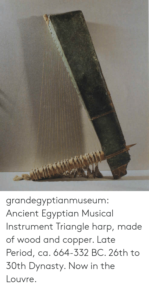 Period, Tumblr, and Blog: grandegyptianmuseum: Ancient Egyptian Musical Instrument Triangle harp, made of wood and copper. Late Period, ca. 664-332 BC. 26th to 30th Dynasty. Now in the Louvre.
