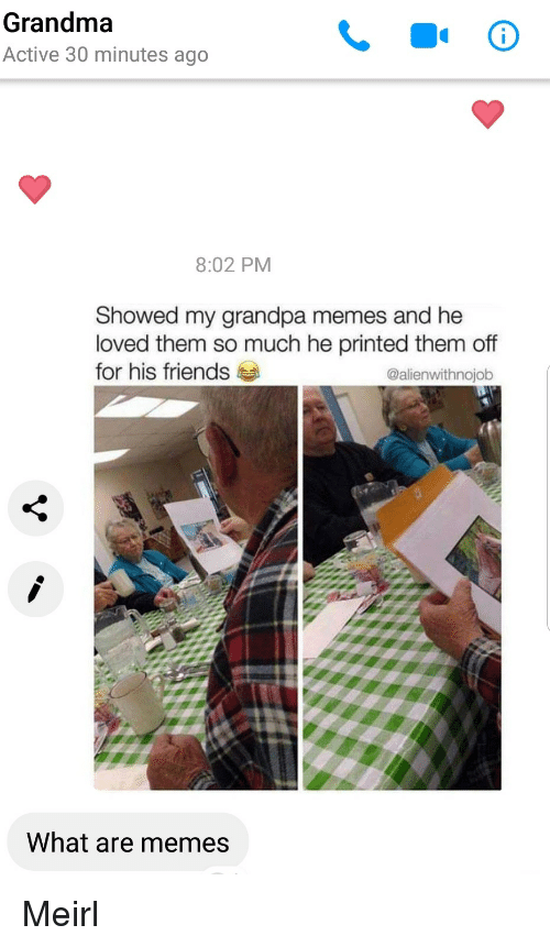 Friends, Grandma, and Memes: Grandma  Active 30 minutes ago  8:02 PM  Showed my grandpa memes and he  loved them so much he printed them off  for his friends  @alienwithnojob  What are memes Meirl