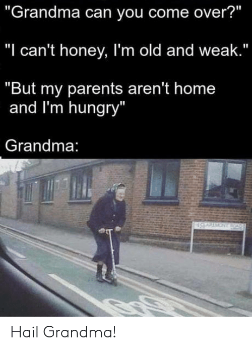 "Come Over, Grandma, and Hungry: ""Grandma can you come over?""  ""I can't honey, I'm old and weak.""  ""But my parents aren't home  and I'm hungry  Grandma Hail Grandma!"