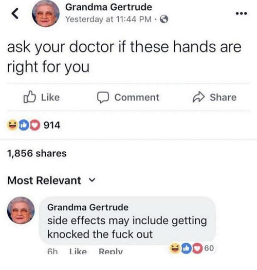 Doctor, Grandma, and Fuck: Grandma Gertrude  Yesterday at 11:44 PM  ask your doctor if these hands are  right for you  Like  comment  Share  0 914  1,856 shares  Most Relevant v  Grandma Gertrude  side effects may include getting  knocked the fuck out  6h Lke Renlv