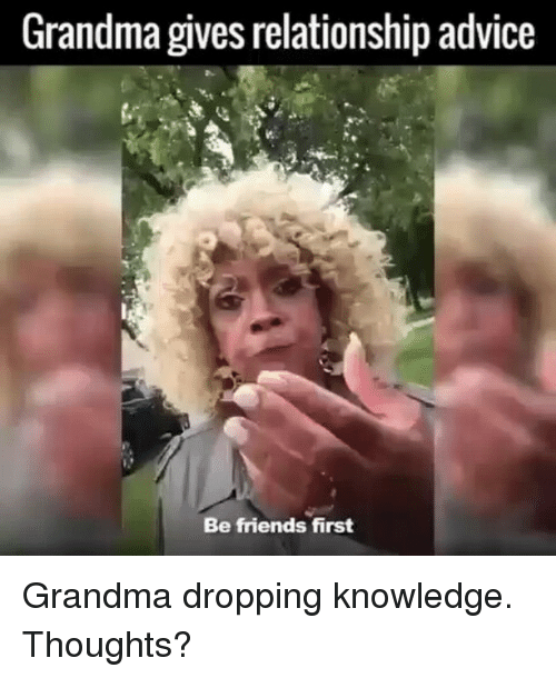 Grandma, Memes, and 🤖: Grandma gives relationship advice  Be friends first Grandma dropping knowledge. Thoughts?