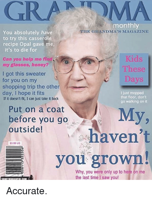 Funny, Grandma, and Saw: GRANDMA  monthly  You absolutely have  THE GRANDMA'S MAGAZINE  to try this casserole  recipe Opal gave me,  it's to die for  Can you help me flad,  my glasses, honey?  These  I got this sweater  Days  for you on my  shopping trip the other  day, I hope it fits  I just mopped  that floor, don't  If it doesn't fit, I can just take it back  go walking on it  Put on a coat  My,  before you go  outside!  haven't  $3.99 US  you grown!  Why, you were only up to here on me  the last time I saw you! Accurate.