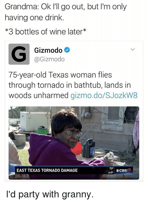 Grandma, Memes, and Wine: Grandma: Ok I'll go out, but I'm only  having one drink  *3 bottles of wine later  G Gizmodo  @Gizmodo  75-year-old Texas woman flies  through tornado in bathtub, lands in  woods unharmed  gizmo do/SJozkW8  73  EAST TEXAS TORNADO DAMAGE  ECBS  6:01 I'd party with granny.