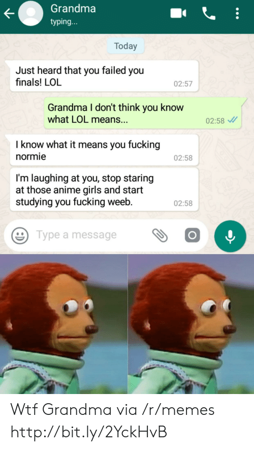 Anime, Finals, and Fucking: Grandma  typing...  Today  Just heard that you failed you  finals! LOL  02:57  Grandma I don't think you know  what LOL means...  02:58  I know what it means you fucking  normie  02:58  I'm laughing at you, stop staring  at those anime girls and start  studying you fucking weeb.  02:58  Type a message Wtf Grandma via /r/memes http://bit.ly/2YckHvB