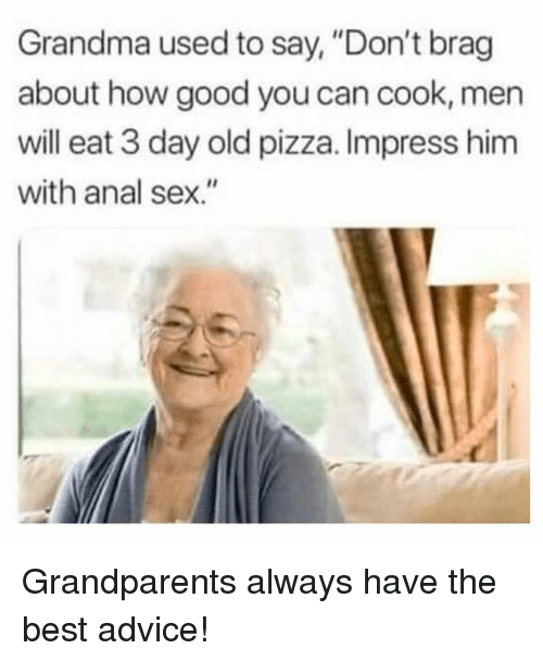 """Advice, Anal Sex, and Grandma: Grandma used to say, """"Don't brag  about how good you can cook, men  will eat 3 day old pizza. Impress him  with anal sex."""" Grandparents always have the best advice!"""