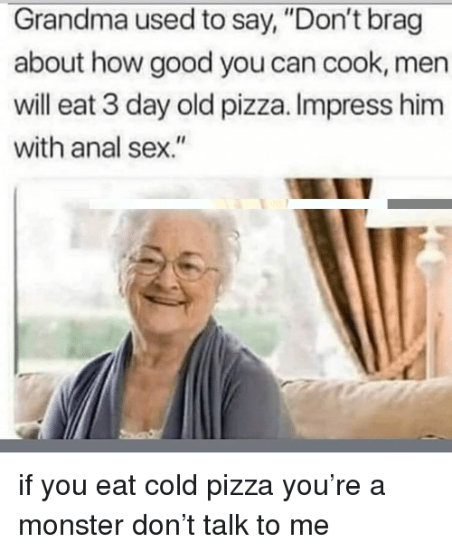 "Anal Sex, Grandma, and Memes: Grandma used to say, ""Don't brag  about how good you can cook, men  will eat 3 day old pizza. Impress him  with anal sex."" if you eat cold pizza you're a monster don't talk to me"