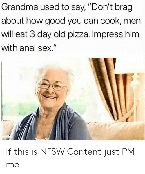 "Anal Sex, Grandma, and Pizza: Grandma used to say, ""Don't brag  about how good you can cook, men  will eat 3 day old pizza. Impress him  with anal sex."" If this is NFSW Content just PM me"