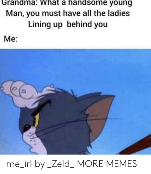 Dank, Grandma, and Memes: Grandma: What a handsome young  Man, you must have all the ladies  Lining up behind you  Me: me_irl by _Zeld_ MORE MEMES