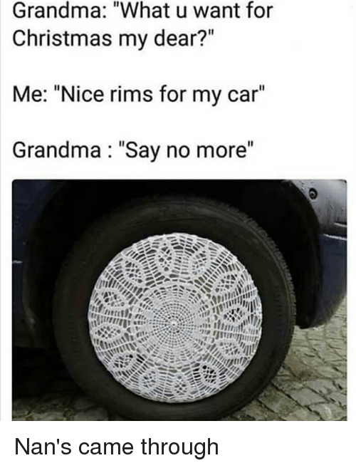 "Christmas, Grandma, and Memes: Grandma: ""What u want for  Christmas my dear?""  Me: ""Nice rims for my car""  Grandma: ""Say no more"" Nan's came through"
