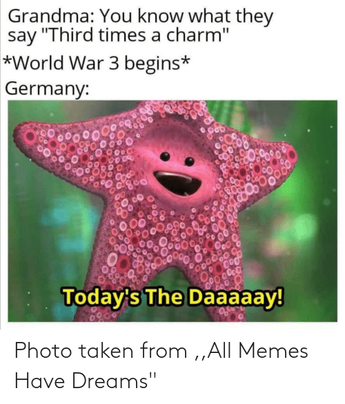 "Grandma, Memes, and Taken: Grandma: You know what they  say ""Third times a charm""  *World War 3 begins*  Germany:  00000  Today's The Daaaaay!  0200 Photo taken from ,,All Memes Have Dreams"""