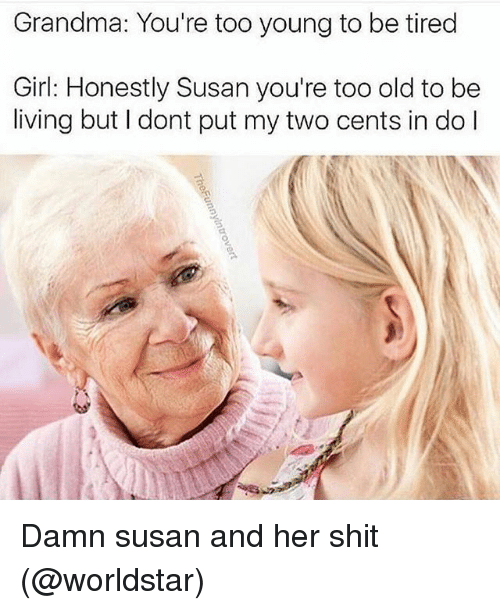 Funny, Girls, and Grandma: Grandma: You're too young to be tired  Girl: Honestly Susan you're too old to be  living but I dont put my two cents in do l Damn susan and her shit (@worldstar)