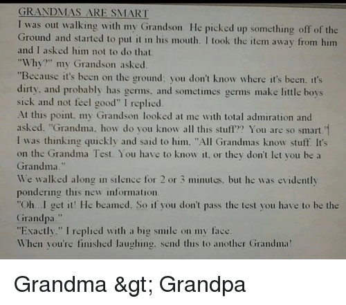 "Grandma, Grandpa, and Dirty: GRANDMAS ARE SMART  I was out walking with my Grandson. He picked up something off of the  Ground and started to put it in his mouth. I took the item away from him  and I asked him not to do that  ""Why?"" my Grandson asked.  ""Because it's been on the ground; you don't know where it's been. it's  dirty, and probably has germs, and sometimes germs make little boys  sick and not feel good"" I replied  At this point, my Grandson looked at me with total admiration and  asked. ""Grandma, how do you know all this stuff? You are so smart. 1  I was thinking quickly and said to him. ""All Grandmas know stuff It's  on the Grandma Test. You have to know it, or they don't let you bea  Grandma.""  We walked along in silence for 2 or 3 minutes. but he was evidently  pondering this new information.  ""Oh.. .I get it! He beamed. So if you don't pass the test you have to be the  Grandpa.""  ""Exactly."" I replied with a big smile on my face.  When you're finished laughing. send this to another Grandma!"