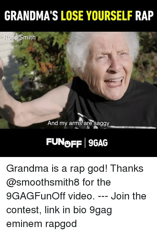 9gag, Eminem, and God: GRANDMA'S LOSE YOURSELF RAP  oss Smith  And  my arms are saggy  FUNoFF 9GAG Grandma is a rap god! Thanks @smoothsmith8 for the 9GAGFunOff video. --- Join the contest, link in bio 9gag eminem rapgod