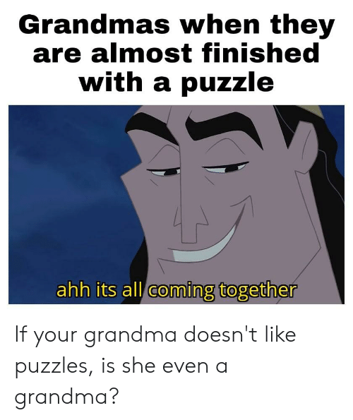 Grandma, Dank Memes, and She: Grandmas when they  are almost finished  with a puzzle  ahh its all coming together If your grandma doesn't like puzzles, is she even a grandma?