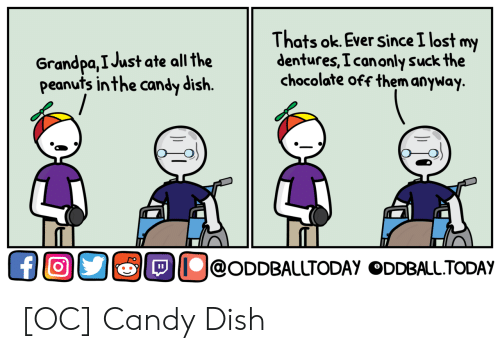 Candy, Lost, and Grandpa: Grandpa,I Just ate all the  peanuts in the candy dish.  Thats ok. Ever since I lost my  dentures, I canonly suckthe  chocolate off them anyway.  TL  Ollol@ODDBALUTODAY ODDBALLTODAY  TL [OC] Candy Dish