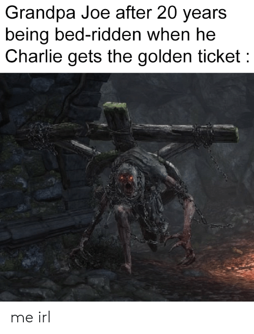 Charlie, Golden Ticket, and Grandpa: Grandpa Joe after 20 years  being bed-ridden when he  Charlie gets the golden ticket me irl