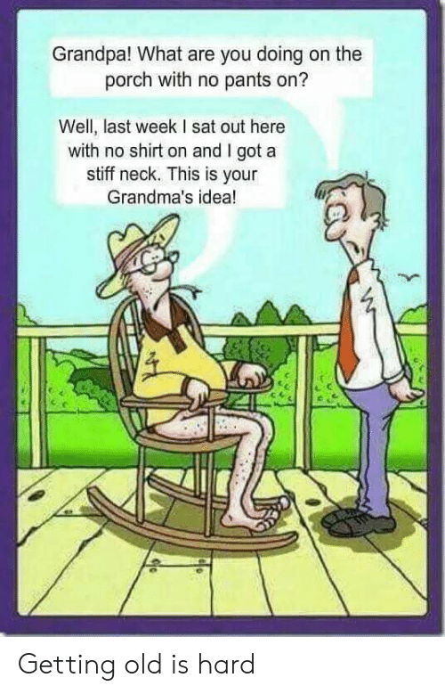 Grandpa, Old, and Terrible Facebook: Grandpa! What are you doing on the  porch with no pants on?  Well, last week I sat out here  with no shirt on and I got a  stiff neck. This is your  Grandma's idea! Getting old is hard