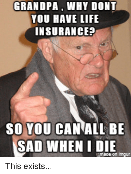 grandpa why dont you have life insurance so you can 32296083 grandpa why dont you have life insurance? so you can all be sad when