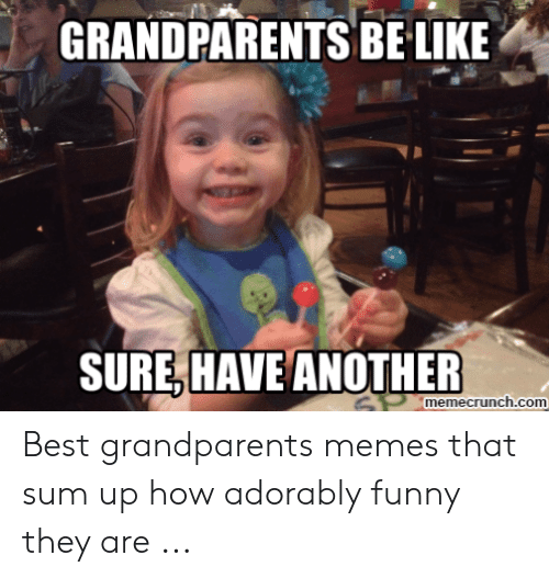 Be Like, Funny, and Memes: GRANDPARENTS BE LIKE  SURE,HAVE ANOTHER  SPmemecrunch.com Best grandparents memes that sum up how adorably funny they are ...