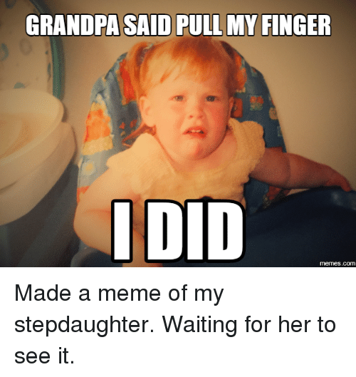 grandpasaid pull my finger i did memes com made a meme 2798299 grandpasaid pull my finger i did memescom made a meme of my