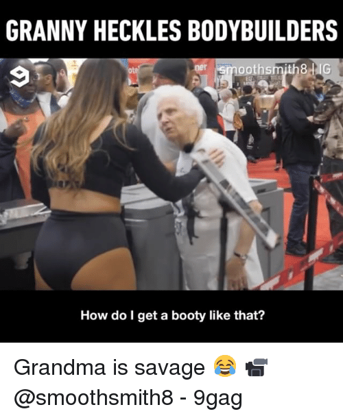 9gag, Booty, and Grandma: GRANNY HECKLES BODYBUILDERS  How do l get a booty like that? Grandma is savage 😂 📹 @smoothsmith8 - 9gag