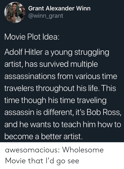 Life, Tumblr, and Blog: Grant Alexander Winn  @winn_grant  Movie Plot Idea:  Adolf Hitler a young struggling  artist, has survived multiple  assassinations from various time  travelers throughout his life. This  time though his time traveling  assassin is different, it's Bob Ross,  and he wants to teach him how to  become a better artist. awesomacious:  Wholesome Movie that I'd go see