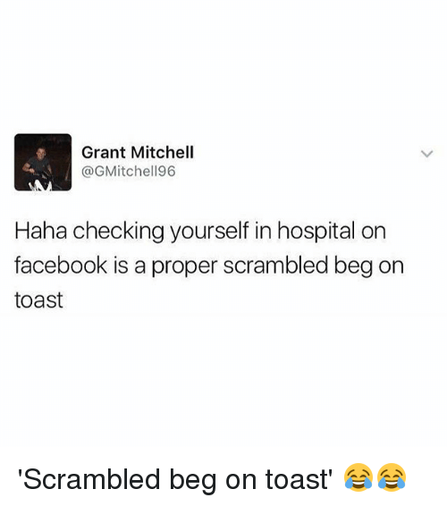 Facebook, Memes, and Hospital: Grant Mitchell  @GMitchell96  Haha checking yourself in hospital on  facebook is a proper scrambled beg on  toast 'Scrambled beg on toast' 😂😂