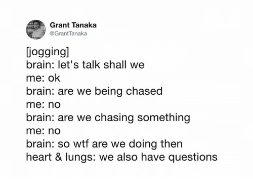 Dank, Wtf, and Brain: Grant Tanaka  @GrantTanaka  iogging]  brain: let's talk shall we  me: ok  brain: are we being chased  me: nO  brain: are we chasing something  me: nd  brain: so wtf are we doing then  heart & lungs: we also have questions