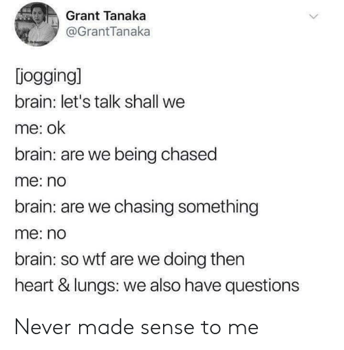 Wtf, Brain, and Heart: Grant Tanaka  @GrantTanaka  [jogging]  brain: let's talk shall we  me: ok  brain: are we being chased  me: no  brain: are we chasing something  me: no  brain: so wtf are we doing then  heart & lungs: we also have questions Never made sense to me