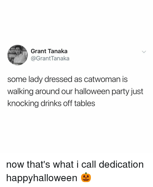 Halloween, Party, and Relatable: Grant Tanaka  @GrantTanaka  some lady dressed as catwoman is  walking around our halloween party just  knocking drinks off tables now that's what i call dedication happyhalloween 🎃