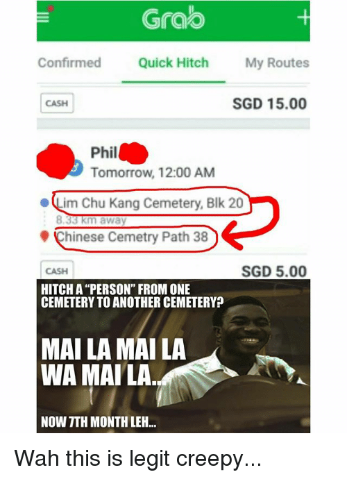 """Creepy, Memes, and Chinese: Grao  Confirmed Quick Hitch My Routes  CASH  SGD 15.00  Phil  Tomorrow, 12:00 AM  ·Lim Chu Kang Cemetery, Blk 20  Chinese Cemetry Path 38  CASH  SGD 5.00  HITCH A """"PERSON"""" FROM ONE  CEMETERY TO ANOTHER CEMETERY?  MAI LA MAI LA  WA MAILA  NOW TTH MONTH LEH.. Wah this is legit creepy..."""