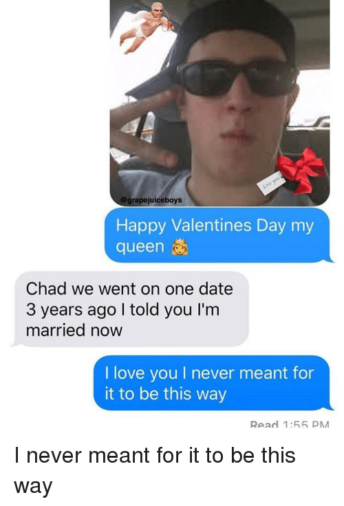 Love, Valentine's Day, and Queen: grapejuiceboys  Happy Valentines Day my  queen  Chad we went on one date  3 years ago I told you I'm  married now  I love you I never meant for  it to be this way  Read 1:55 PM